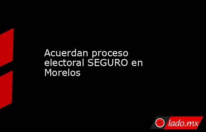 Acuerdan proceso electoral SEGURO en Morelos. Noticias en tiempo real
