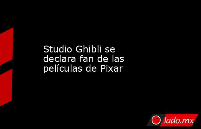 Studio Ghibli se declara fan de las películas de Pixar. Noticias en tiempo real