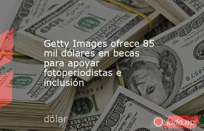 Getty Images ofrece 85 mil dólares en becas para apoyar fotoperiodistas e inclusión. Noticias en tiempo real