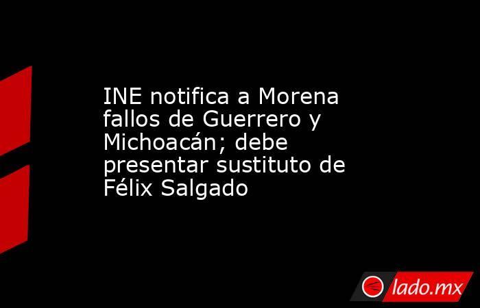 INE notifica a Morena fallos de Guerrero y Michoacán; debe presentar sustituto de Félix Salgado. Noticias en tiempo real