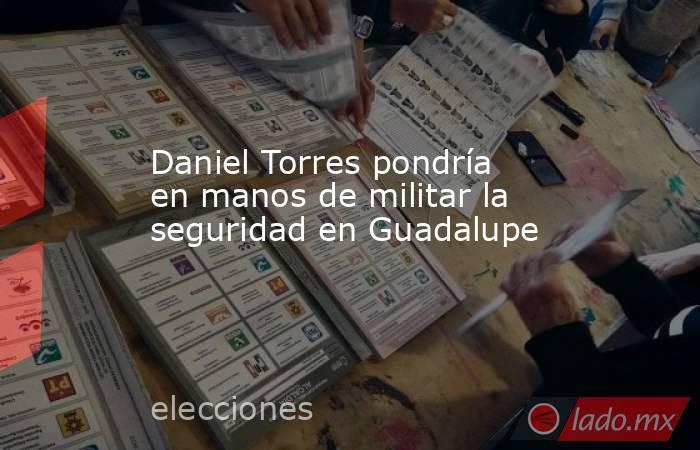 Daniel Torres pondría en manos de militar la seguridad en Guadalupe. Noticias en tiempo real