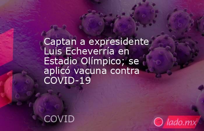 Captan a expresidente Luis Echeverría en Estadio Olímpico; se aplicó vacuna contra COVID-19. Noticias en tiempo real