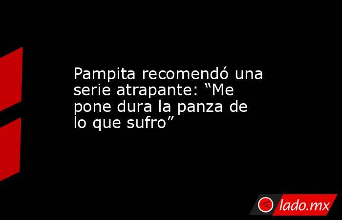 """Pampita recomendó una serie atrapante: """"Me pone dura la panza de lo que sufro"""". Noticias en tiempo real"""