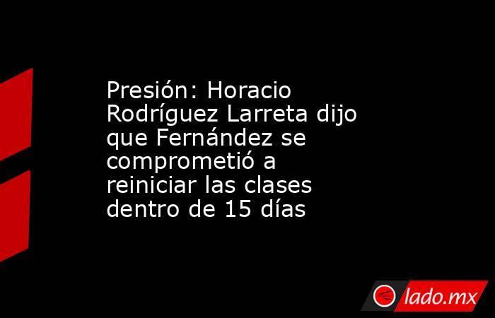 Presión: Horacio Rodríguez Larreta dijo que Fernández se comprometió a reiniciar las clases dentro de 15 días. Noticias en tiempo real