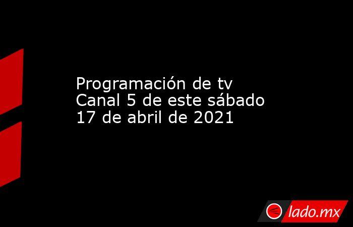 Programación de tv Canal 5 de este sábado 17 de abril de 2021. Noticias en tiempo real