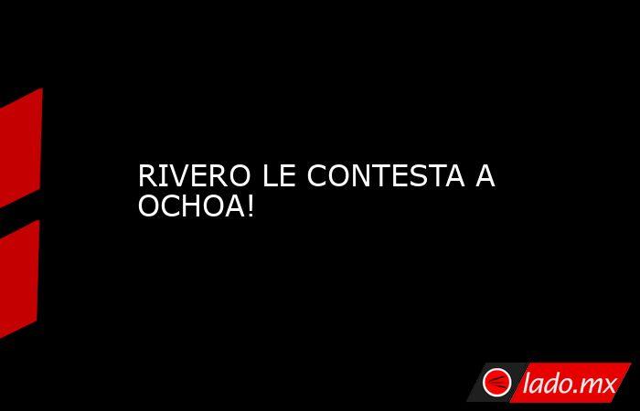 RIVERO LE CONTESTA A OCHOA!. Noticias en tiempo real