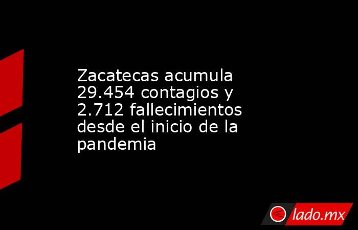 Zacatecas acumula 29.454 contagios y 2.712 fallecimientos desde el inicio de la pandemia. Noticias en tiempo real