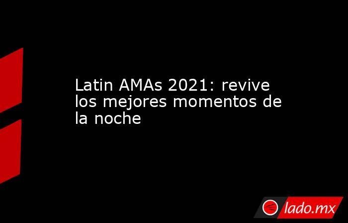 Latin AMAs 2021: revive los mejores momentos de la noche. Noticias en tiempo real