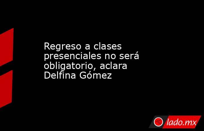 Regreso a clases presenciales no será obligatorio, aclara Delfina Gómez. Noticias en tiempo real