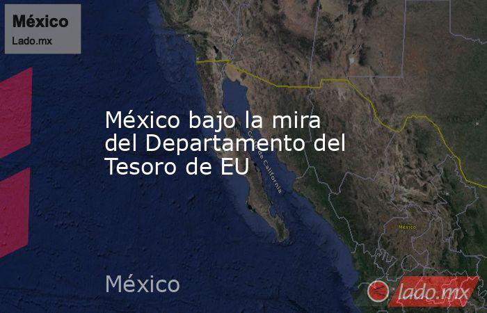 México bajo la mira del Departamento del Tesoro de EU. Noticias en tiempo real