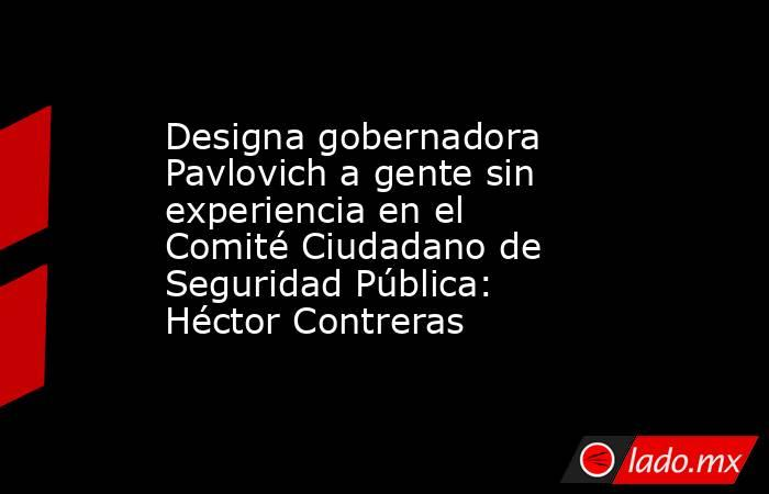 Designa gobernadora Pavlovich a gente sin experiencia en el Comité Ciudadano de Seguridad Pública: Héctor Contreras. Noticias en tiempo real