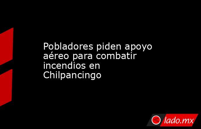 Pobladores piden apoyo aéreo para combatir incendios en Chilpancingo. Noticias en tiempo real