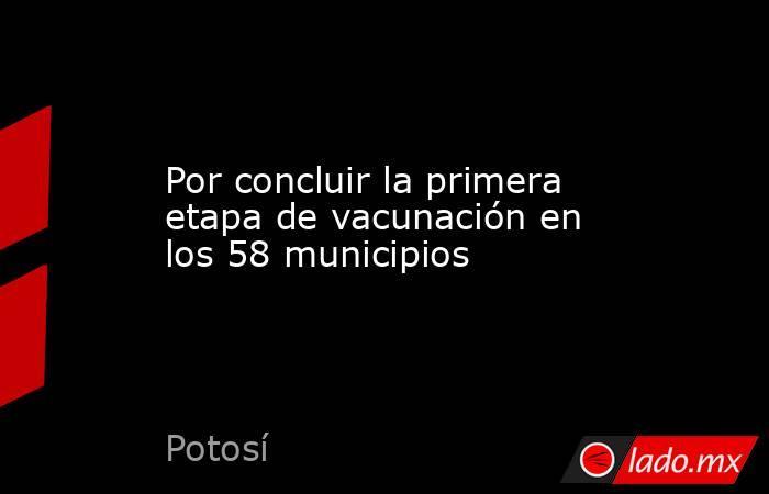 Por concluir la primera etapa de vacunación en los 58 municipios. Noticias en tiempo real