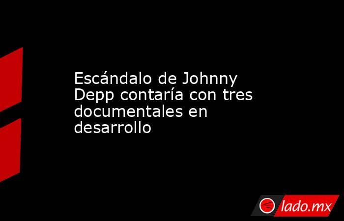 Escándalo de Johnny Depp contaría con tres documentales en desarrollo. Noticias en tiempo real