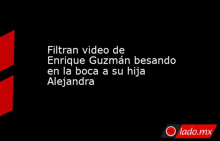 Filtran video de Enrique Guzmán besando en la boca a su hija Alejandra. Noticias en tiempo real