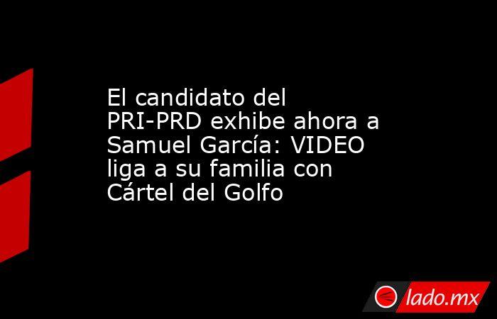 El candidato del PRI-PRD exhibe ahora a Samuel García: VIDEO liga a su familia con Cártel del Golfo. Noticias en tiempo real