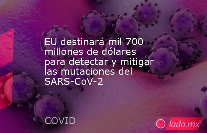 EU destinará mil 700 millones de dólares para detectar y mitigar las mutaciones del SARS-CoV-2. Noticias en tiempo real