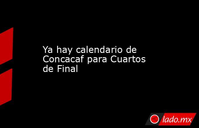 Ya hay calendario de Concacaf para Cuartos de Final. Noticias en tiempo real