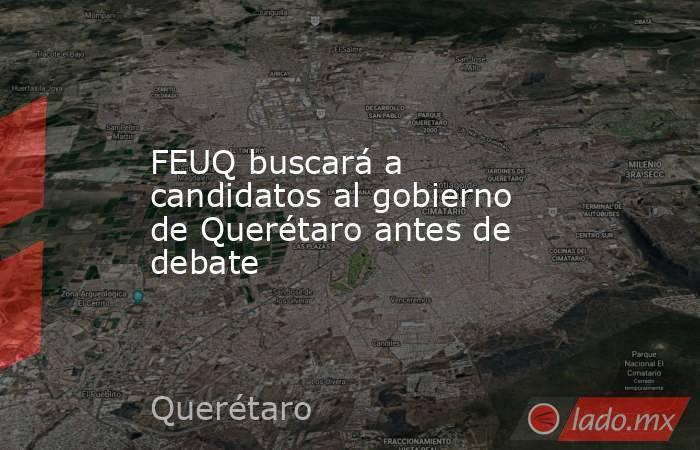 FEUQ buscará a candidatos al gobierno de Querétaro antes de debate. Noticias en tiempo real
