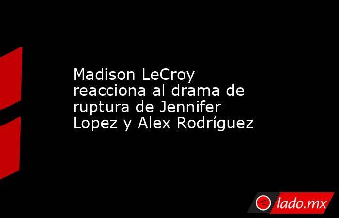 Madison LeCroy reacciona al drama de ruptura de Jennifer Lopez y Alex Rodríguez. Noticias en tiempo real