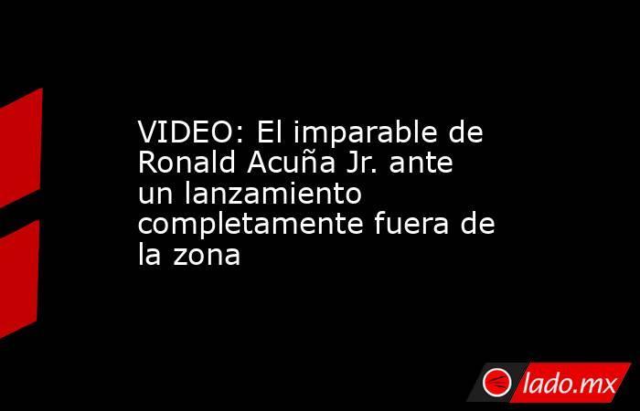 VIDEO: El imparable de Ronald Acuña Jr. ante un lanzamiento completamente fuera de la zona. Noticias en tiempo real