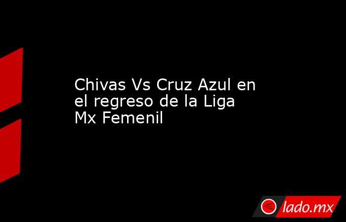 Chivas Vs Cruz Azul en el regreso de la Liga Mx Femenil. Noticias en tiempo real