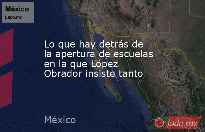 Lo que hay detrás de la apertura de escuelas en la que López Obrador insiste tanto. Noticias en tiempo real