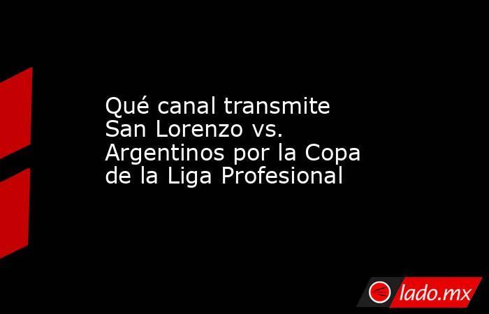Qué canal transmite San Lorenzo vs. Argentinos por la Copa de la Liga Profesional. Noticias en tiempo real