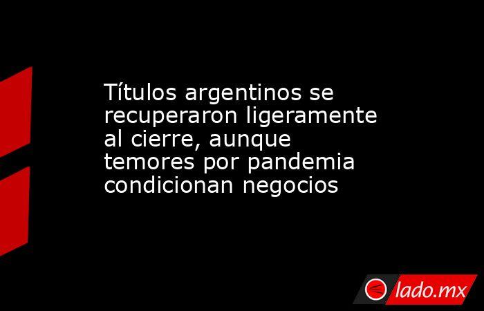 Títulos argentinos se recuperaron ligeramente al cierre, aunque temores por pandemia condicionan negocios. Noticias en tiempo real