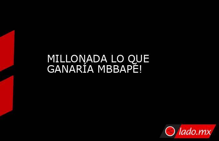 MILLONADA LO QUE GANARÍA MBBAPÉ!. Noticias en tiempo real
