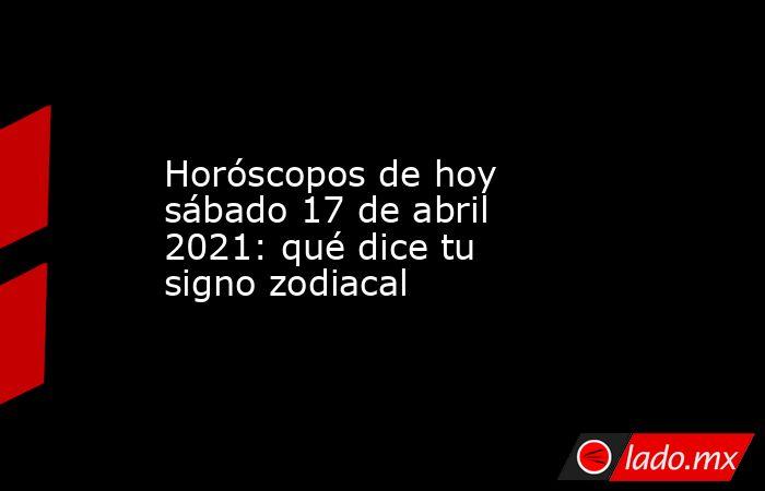 Horóscopos de hoy sábado 17 de abril 2021: qué dice tu signo zodiacal. Noticias en tiempo real