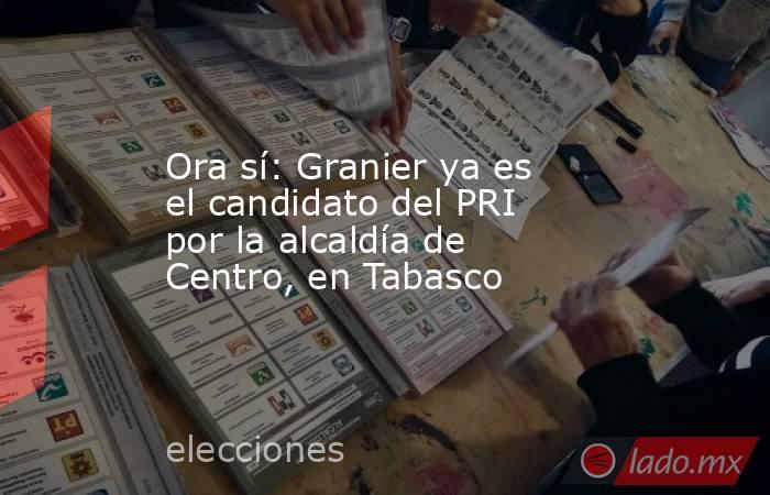 Ora sí: Granier ya es el candidato del PRI por la alcaldía de Centro, en Tabasco. Noticias en tiempo real