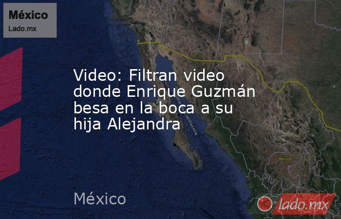 Video: Filtran video donde Enrique Guzmán besa en la boca a su hija Alejandra. Noticias en tiempo real