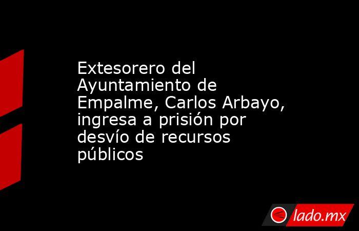 Extesorero del Ayuntamiento de Empalme, Carlos Arbayo, ingresa a prisión por desvío de recursos públicos. Noticias en tiempo real