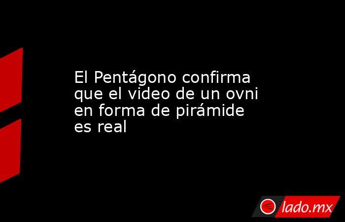El Pentágono confirma que el video de un ovni en forma de pirámide es real. Noticias en tiempo real