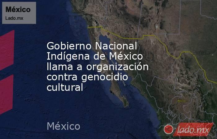 Gobierno Nacional Indígena de México llama a organización contra genocidio cultural. Noticias en tiempo real