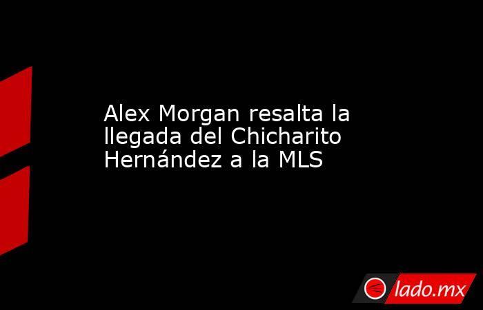 Alex Morgan resalta la llegada del Chicharito Hernández a la MLS. Noticias en tiempo real