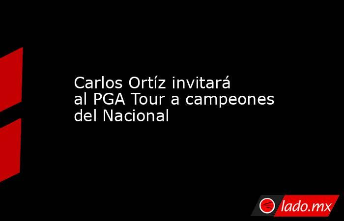 Carlos Ortíz invitará al PGA Tour a campeones del Nacional. Noticias en tiempo real