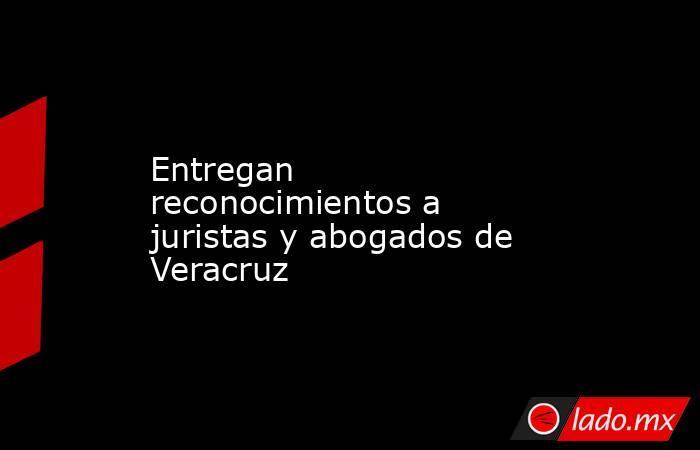 Entregan reconocimientos a juristas y abogados de Veracruz. Noticias en tiempo real
