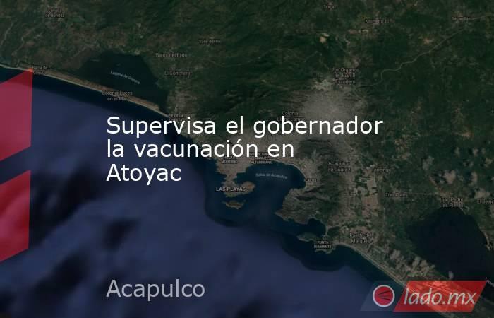 Supervisa el gobernador la vacunación en Atoyac. Noticias en tiempo real