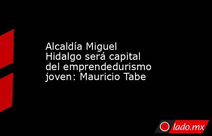 Alcaldía Miguel Hidalgo será capital del emprendedurismo joven: Mauricio Tabe. Noticias en tiempo real