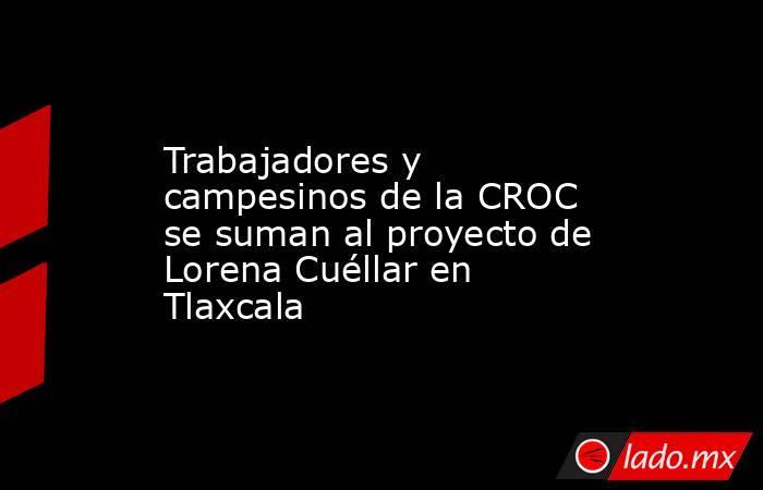 Trabajadores y campesinos de la CROC se suman al proyecto de Lorena Cuéllar en Tlaxcala. Noticias en tiempo real
