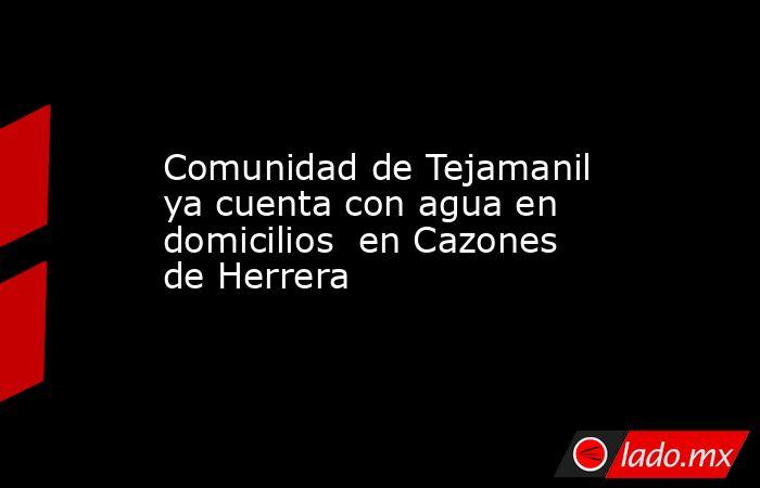 Comunidad de Tejamanil ya cuenta con agua en domicilios  en Cazones de Herrera. Noticias en tiempo real