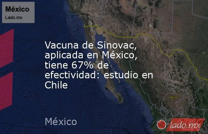 Vacuna de Sinovac, aplicada en México, tiene 67% de efectividad: estudio en Chile. Noticias en tiempo real