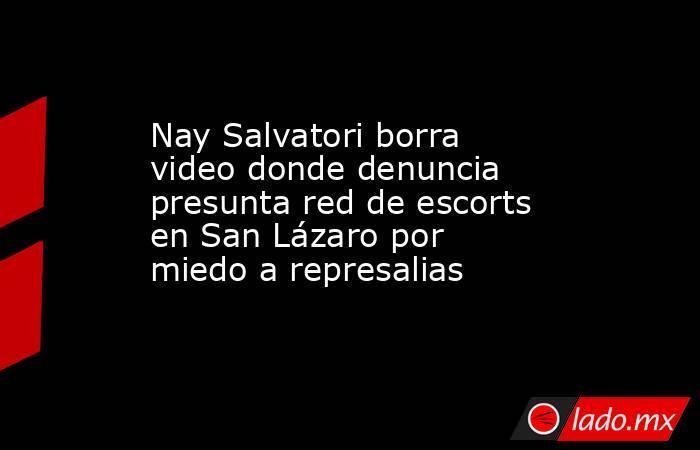 Nay Salvatori borra video donde denuncia presunta red de escorts en San Lázaro por miedo a represalias. Noticias en tiempo real