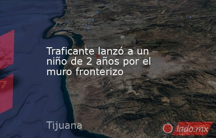 Traficante lanzó a un niño de 2 años por el muro fronterizo. Noticias en tiempo real