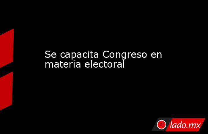 Se capacita Congreso en materia electoral. Noticias en tiempo real