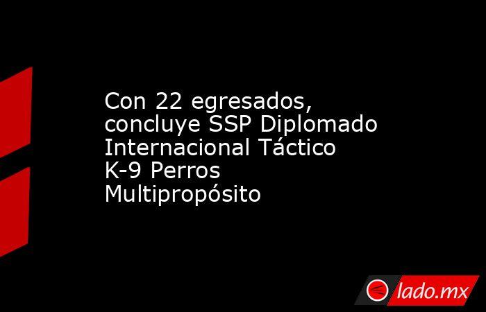 Con 22 egresados, concluye SSP Diplomado Internacional Táctico K-9 Perros Multipropósito. Noticias en tiempo real