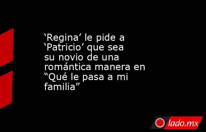 """'Regina' le pide a 'Patricio' que sea su novio de una romántica manera en """"Qué le pasa a mi familia"""". Noticias en tiempo real"""