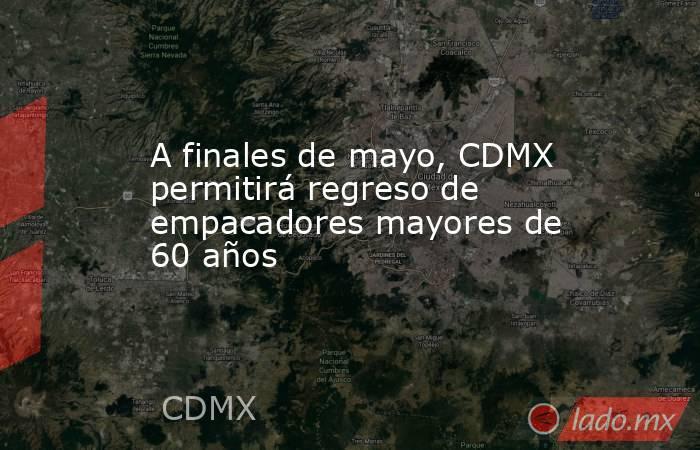 A finales de mayo, CDMX permitirá regreso de empacadores mayores de 60 años. Noticias en tiempo real